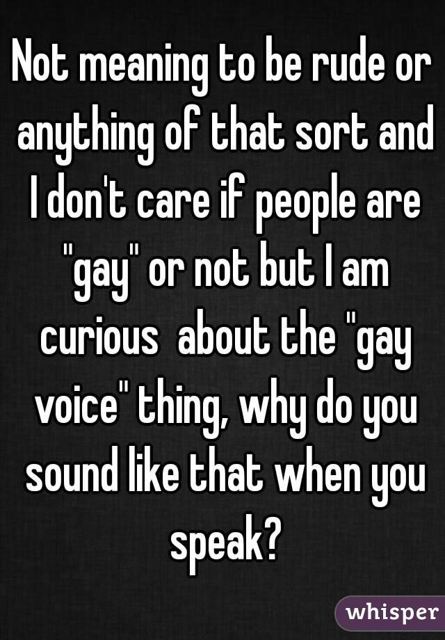 """Not meaning to be rude or anything of that sort and I don't care if people are """"gay"""" or not but I am curious  about the """"gay voice"""" thing, why do you sound like that when you speak?"""