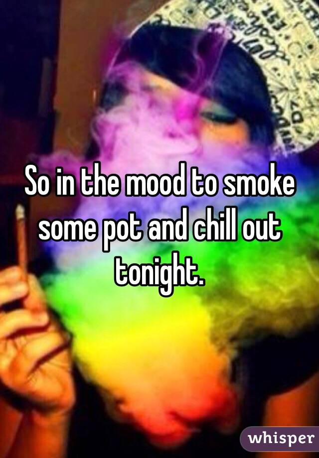 So in the mood to smoke some pot and chill out tonight.