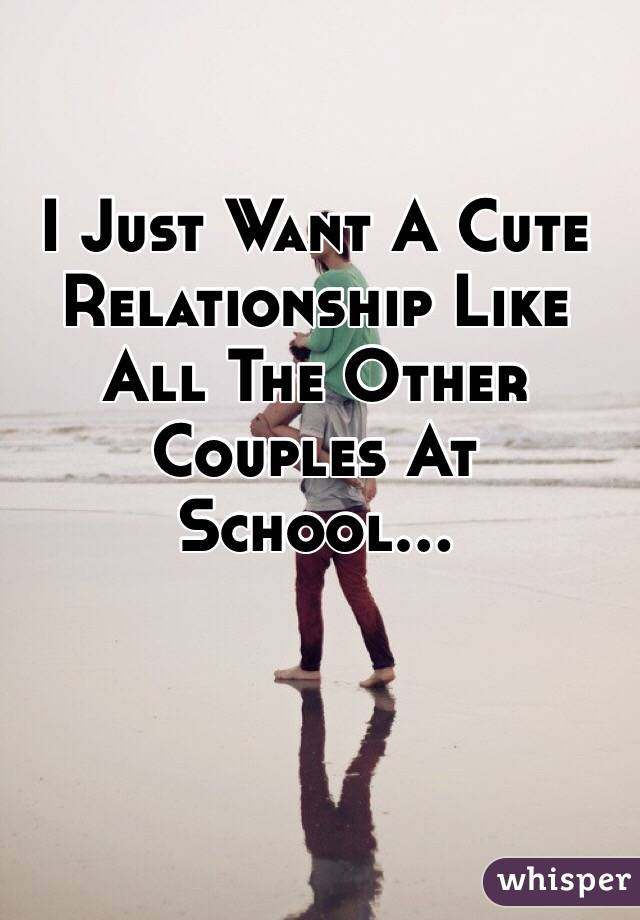 I Just Want A Cute Relationship Like All The Other Couples At School...