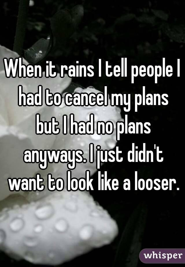 When it rains I tell people I had to cancel my plans but I had no plans anyways. I just didn't want to look like a looser.