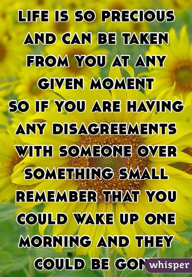 life is so precious and can be taken from you at any given moment  so if you are having any disagreements with someone over something small remember that you could wake up one morning and they could be gone