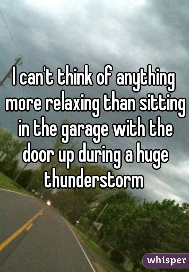 I can't think of anything more relaxing than sitting in the garage with the door up during a huge thunderstorm