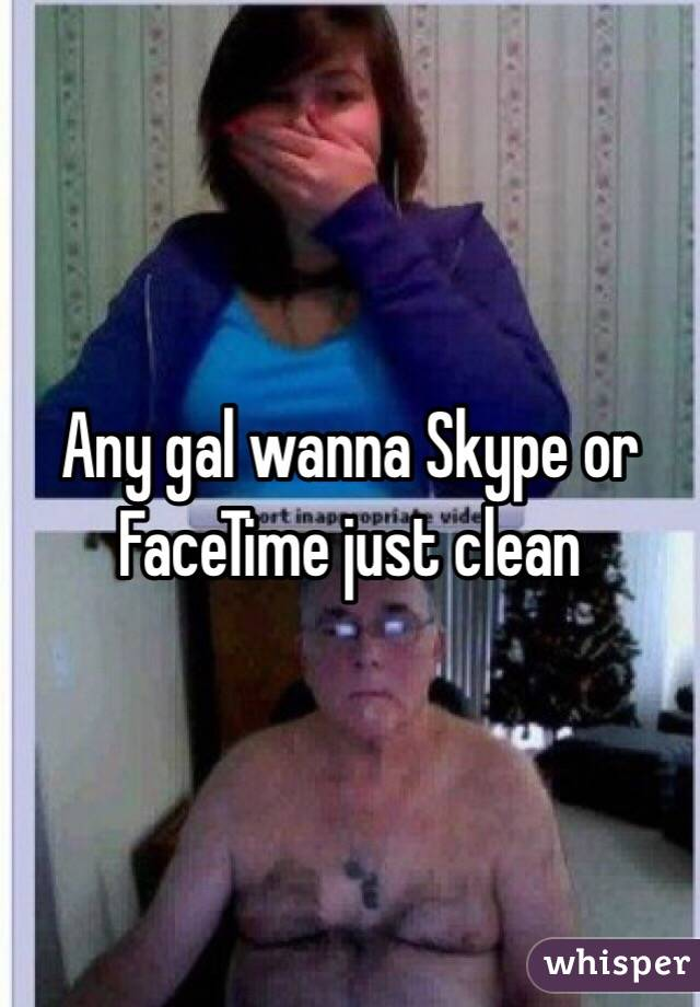 Any gal wanna Skype or FaceTime just clean