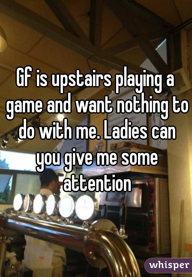 Gf is upstairs playing a game and want nothing to do with me. Ladies can you give me some attention