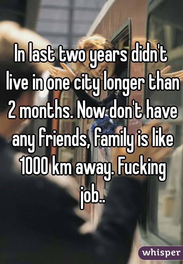In last two years didn't live in one city longer than 2 months. Now don't have any friends, family is like 1000 km away. Fucking job..