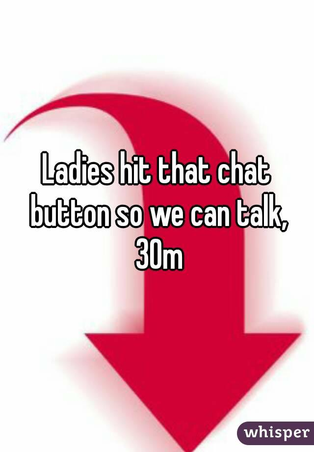 Ladies hit that chat button so we can talk, 30m