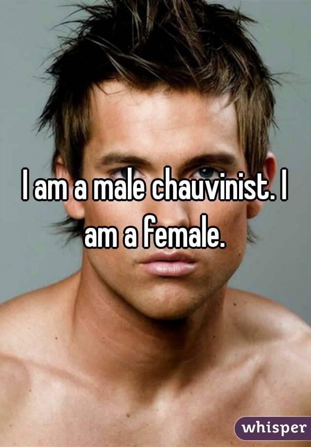 I am a male chauvinist. I am a female.