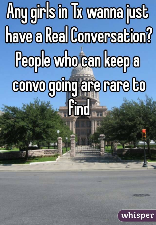 Any girls in Tx wanna just have a Real Conversation? People who can keep a convo going are rare to find
