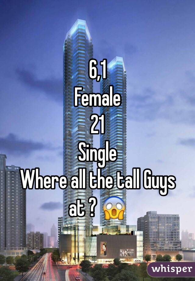 6,1 Female  21  Single  Where all the tall Guys at ? 😱