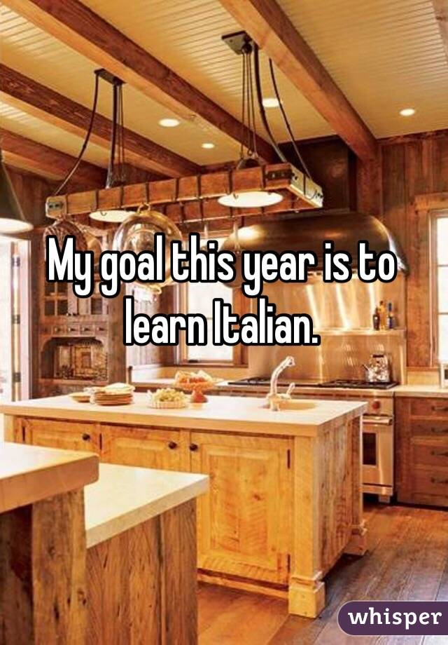 My goal this year is to learn Italian.
