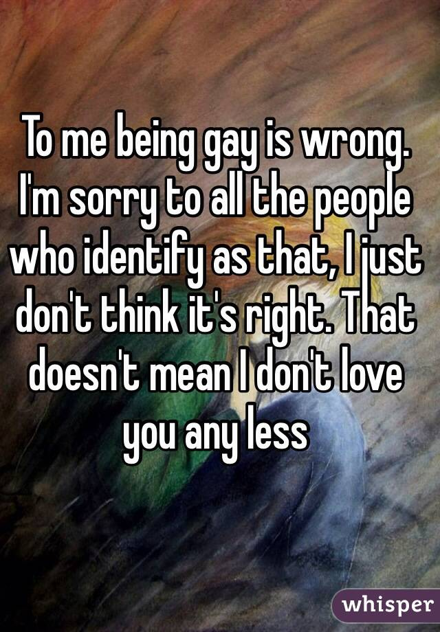 To me being gay is wrong. I'm sorry to all the people who identify as that, I just don't think it's right. That doesn't mean I don't love you any less