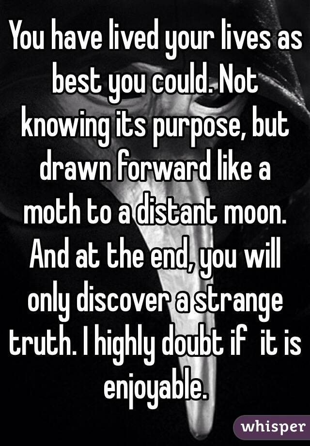 You have lived your lives as best you could. Not knowing its purpose, but drawn forward like a moth to a distant moon. And at the end, you will only discover a strange truth. I highly doubt if  it is enjoyable.