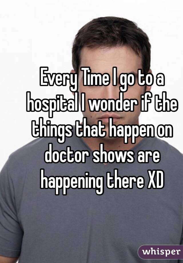 Every Time I go to a hospital I wonder if the things that happen on doctor shows are happening there XD