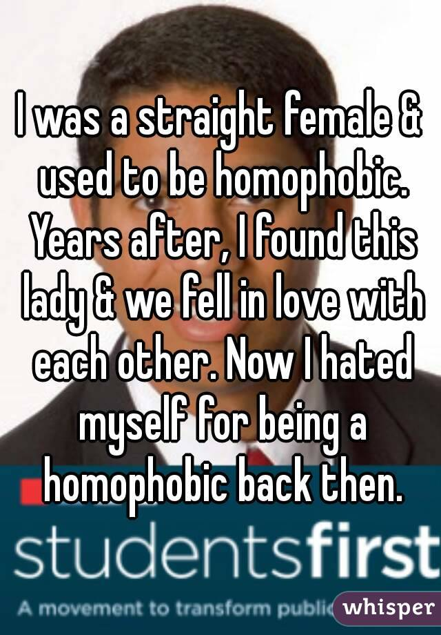 I was a straight female & used to be homophobic. Years after, I found this lady & we fell in love with each other. Now I hated myself for being a homophobic back then.