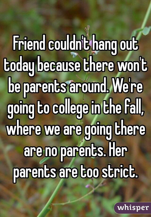 Friend couldn't hang out today because there won't be parents around. We're going to college in the fall, where we are going there are no parents. Her parents are too strict.