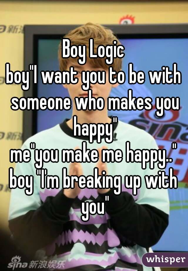 """Boy Logic boy""""I want you to be with someone who makes you happy"""" me""""you make me happy.."""" boy """"I'm breaking up with you"""""""