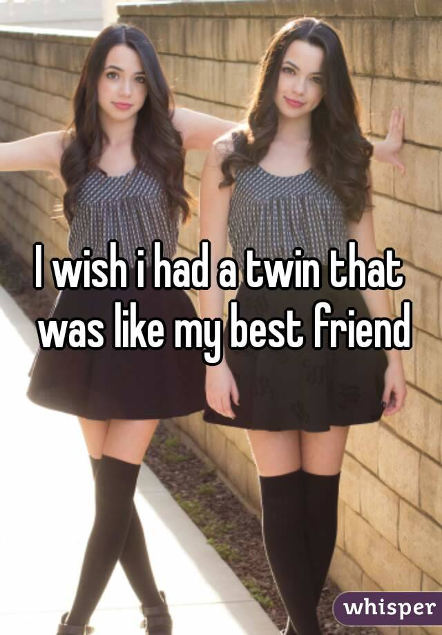 I wish i had a twin that was like my best friend