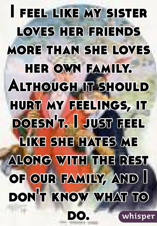 I feel like my sister loves her friends more than she loves her own family. Although it should hurt my feelings, it doesn't. I just feel like she hates me along with the rest of our family, and I don't know what to do.