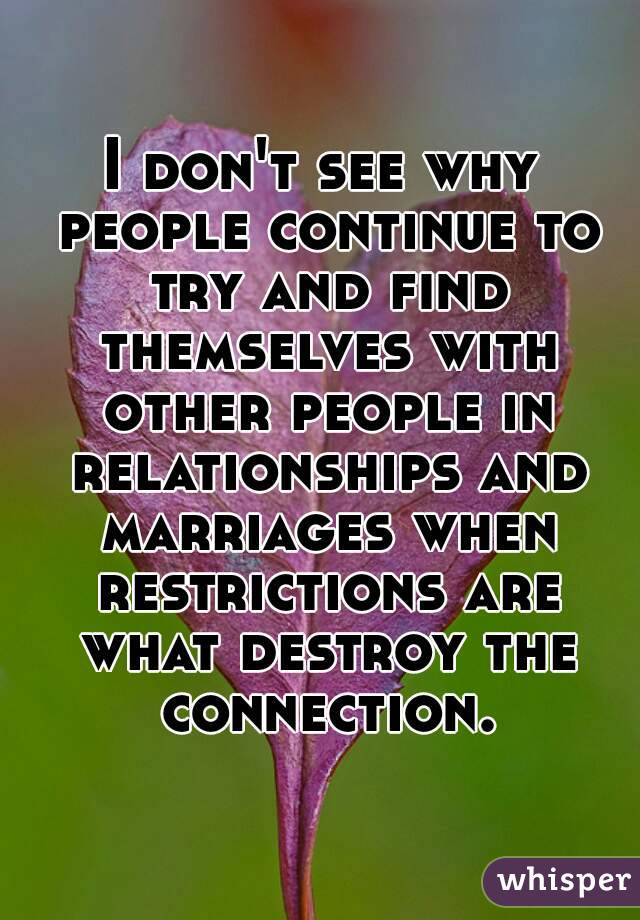 I don't see why people continue to try and find themselves with other people in relationships and marriages when restrictions are what destroy the connection.