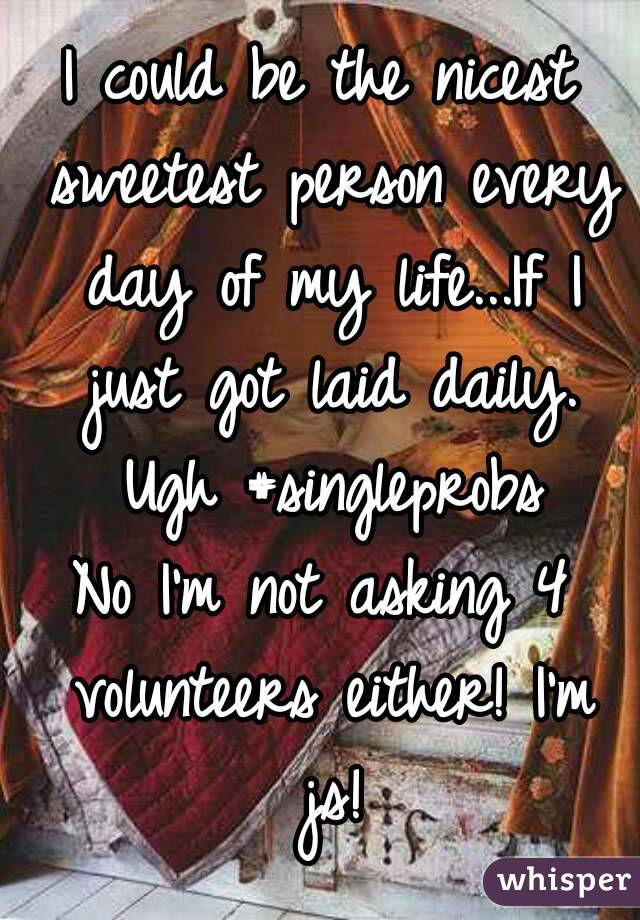 I could be the nicest sweetest person every day of my life...If I just got laid daily. Ugh #singleprobs No I'm not asking 4 volunteers either! I'm js!