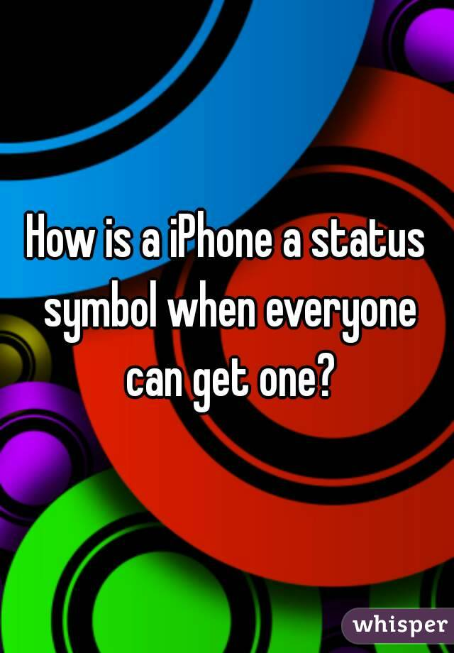 How is a iPhone a status symbol when everyone can get one?