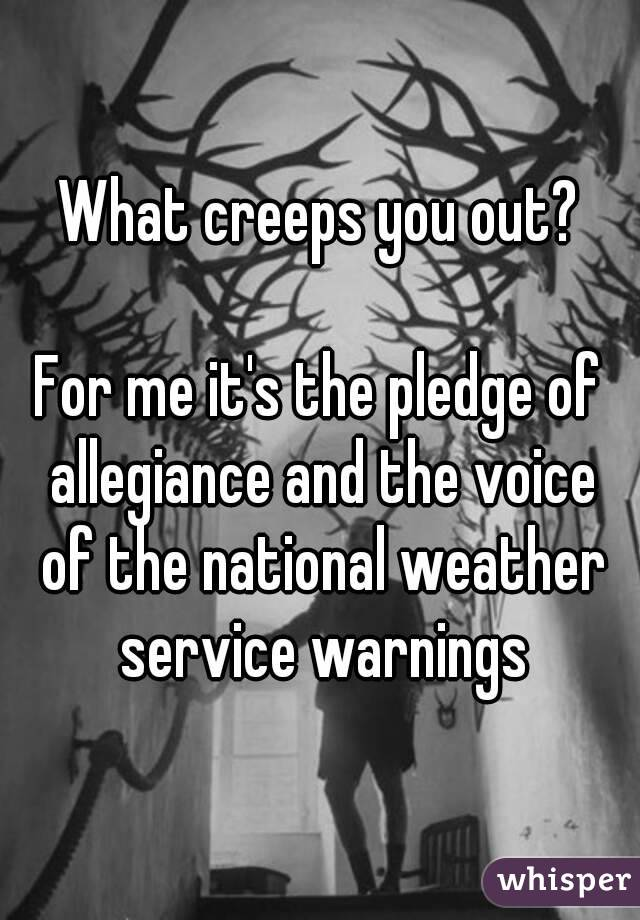What creeps you out?  For me it's the pledge of allegiance and the voice of the national weather service warnings
