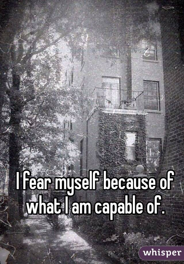 I fear myself because of what I am capable of.