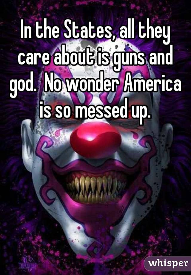 In the States, all they care about is guns and god.  No wonder America is so messed up.