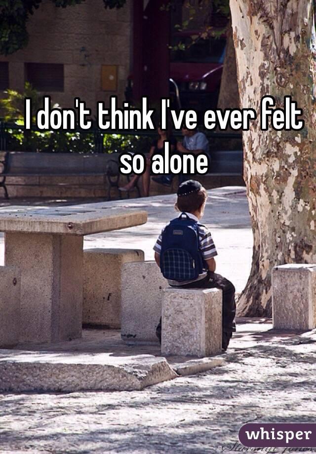 I don't think I've ever felt so alone
