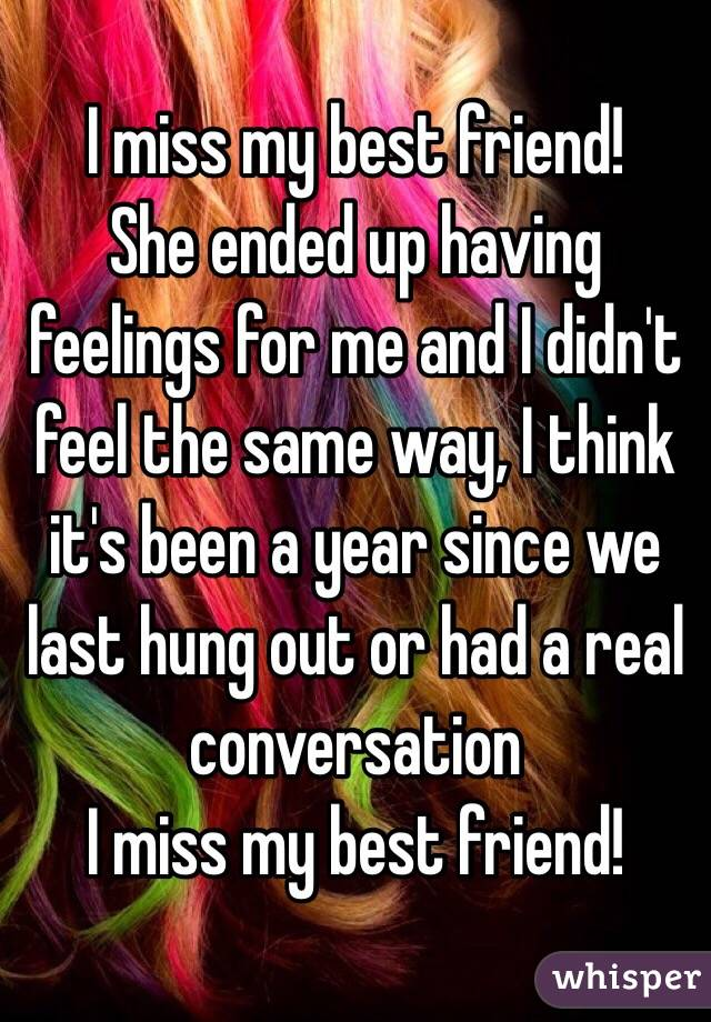 I miss my best friend!  She ended up having feelings for me and I didn't feel the same way, I think it's been a year since we last hung out or had a real conversation  I miss my best friend!