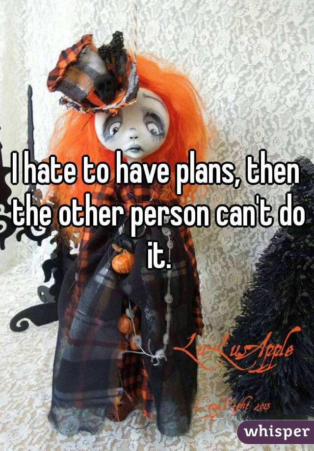 I hate to have plans, then the other person can't do it.