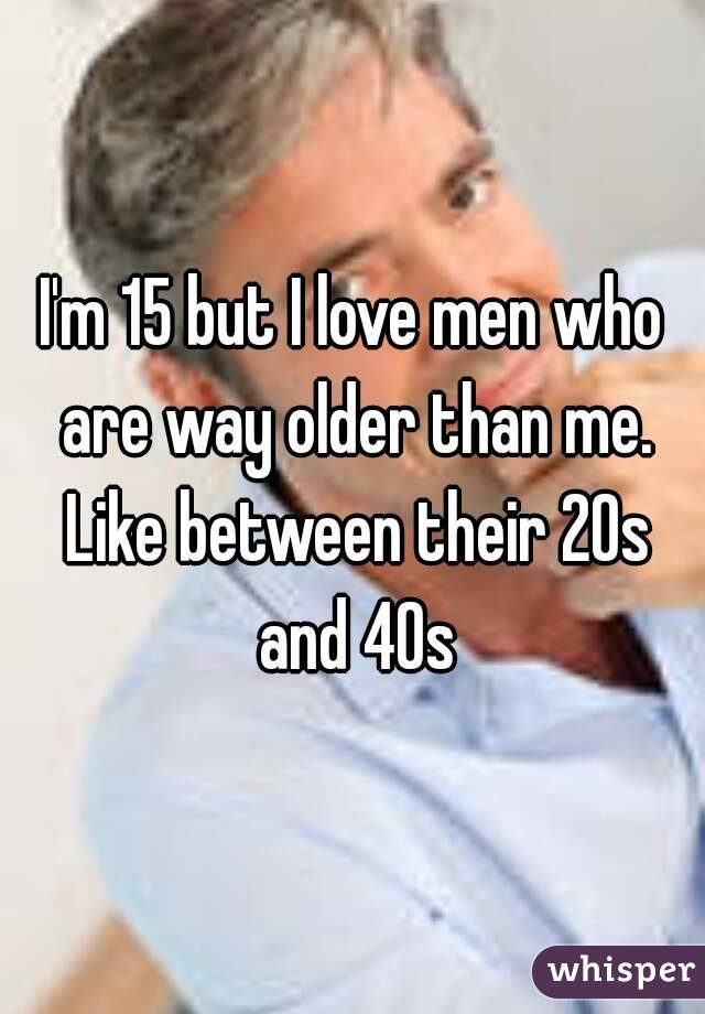 I'm 15 but I love men who are way older than me. Like between their 20s and 40s