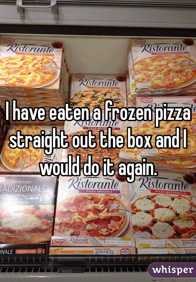 I have eaten a frozen pizza straight out the box and I would do it again.