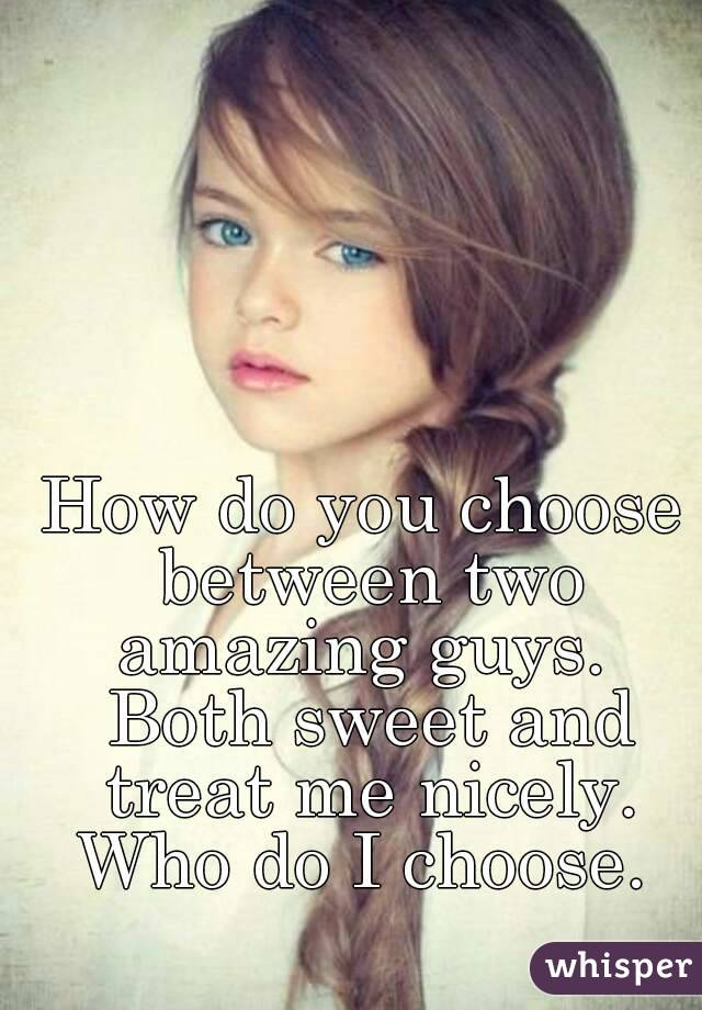 How do you choose between two amazing guys.  Both sweet and treat me nicely. Who do I choose.