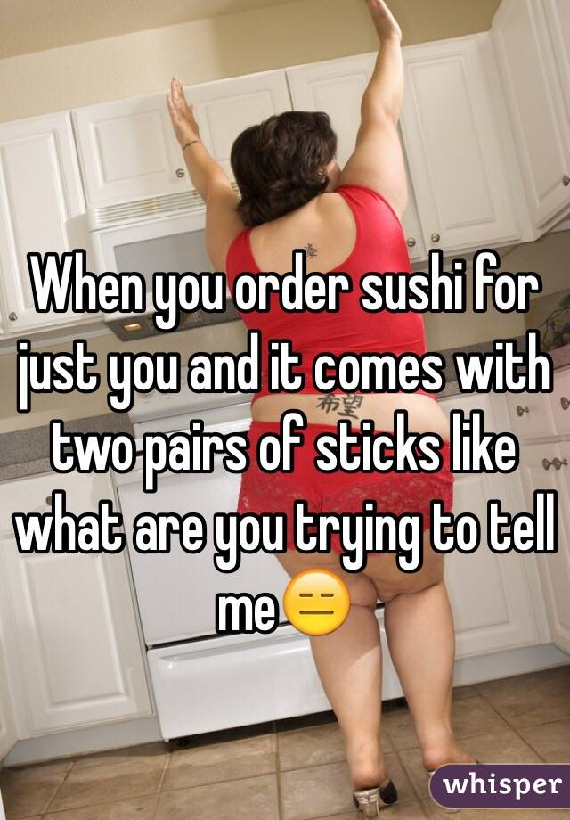 When you order sushi for just you and it comes with two pairs of sticks like what are you trying to tell me😑