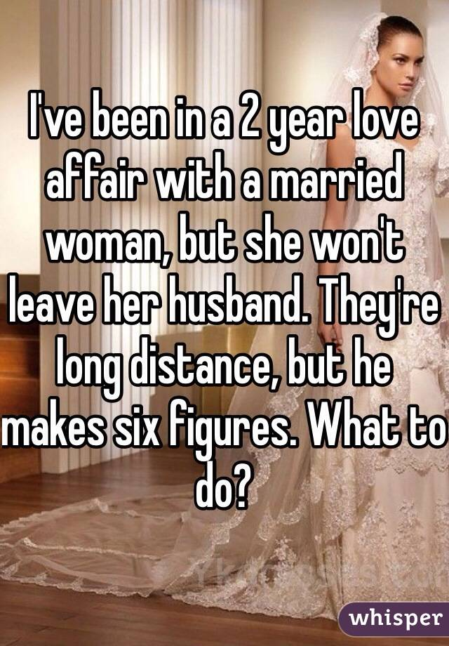 I've been in a 2 year love affair with a married woman, but she won't leave her husband. They're long distance, but he makes six figures. What to do?