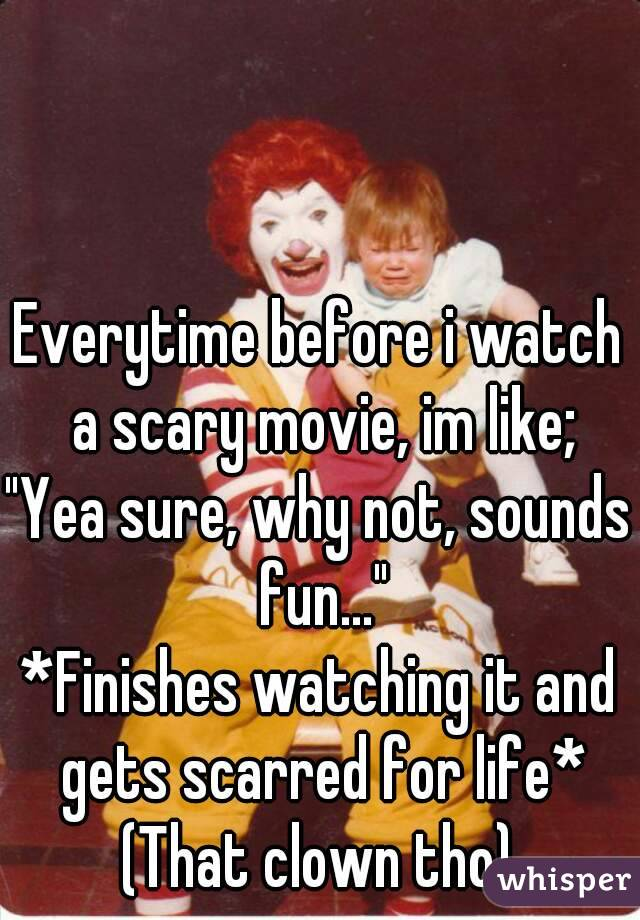 """Everytime before i watch a scary movie, im like; """"Yea sure, why not, sounds fun..."""" *Finishes watching it and gets scarred for life* (That clown tho)"""