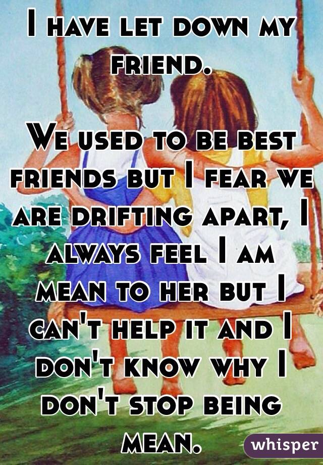 I have let down my friend.  We used to be best friends but I fear we are drifting apart, I always feel I am mean to her but I can't help it and I don't know why I don't stop being mean.