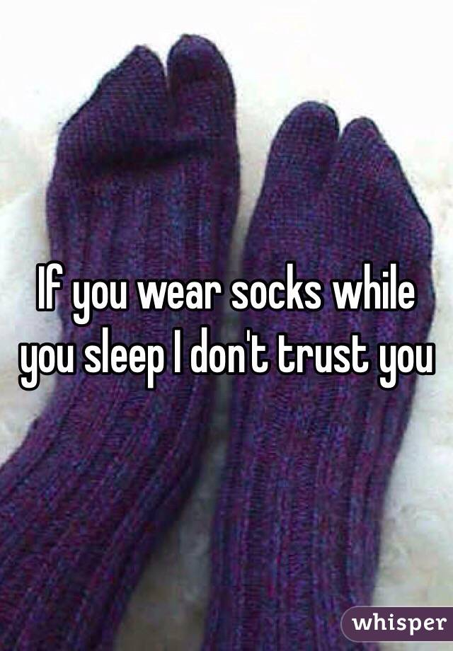 If you wear socks while you sleep I don't trust you
