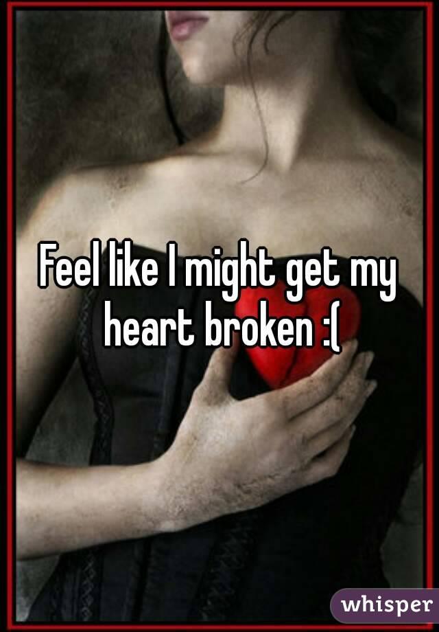 Feel like I might get my heart broken :(