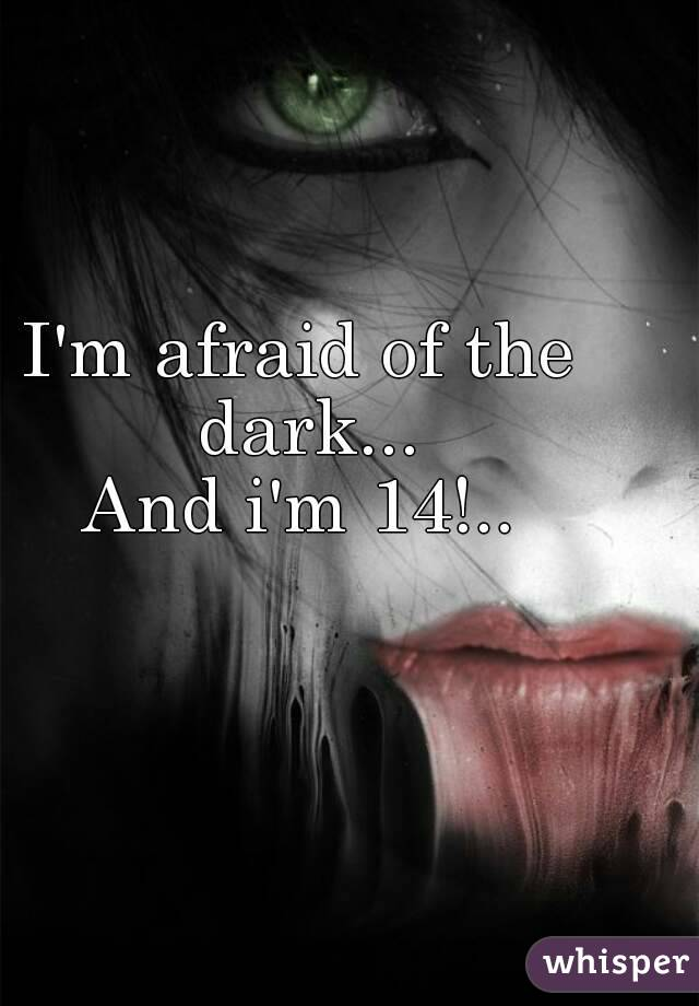 I'm afraid of the dark... And i'm 14!..