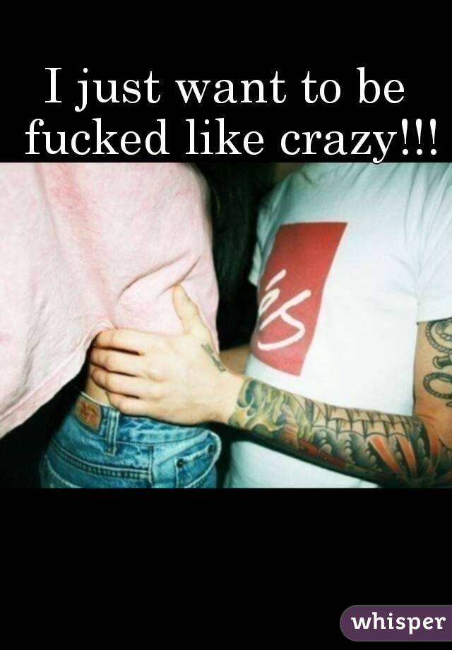 I just want to be fucked like crazy!!!