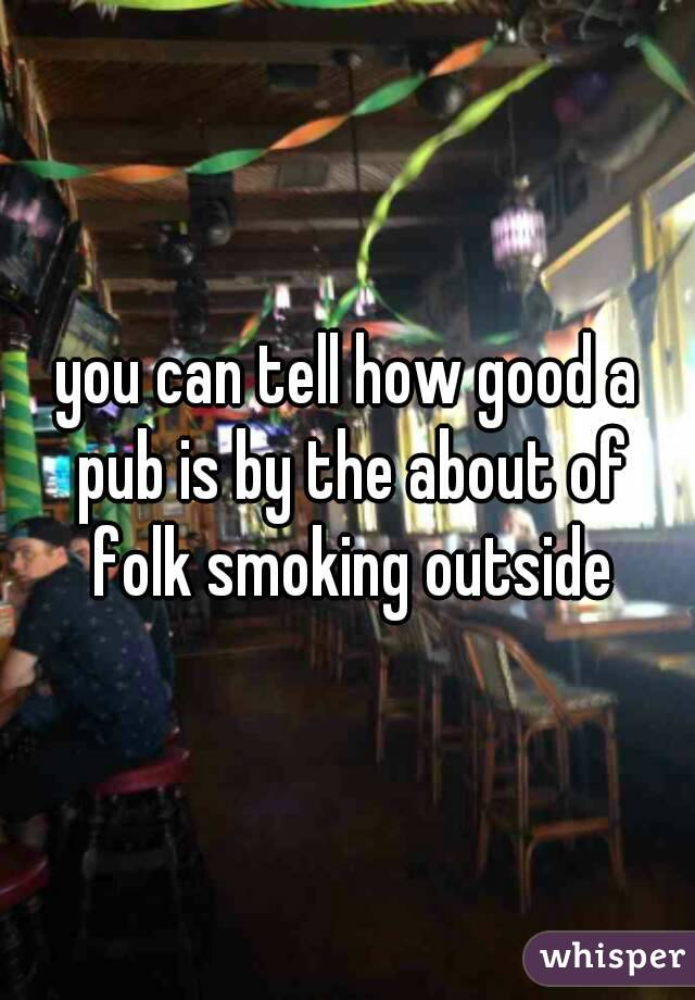 you can tell how good a pub is by the about of folk smoking outside