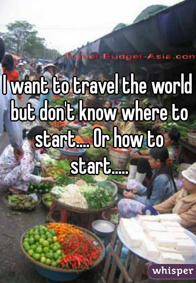 I want to travel the world but don't know where to start.... Or how to start.....