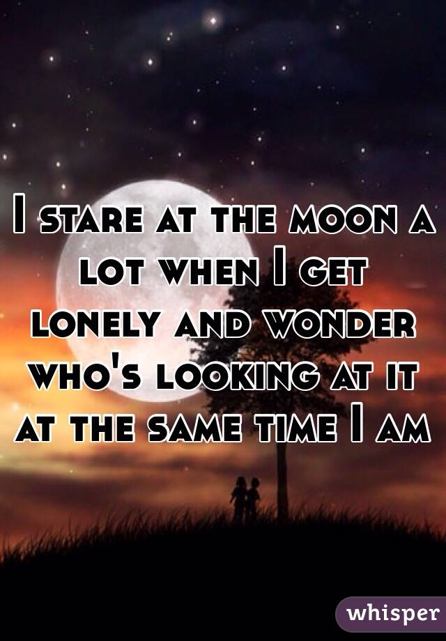 I stare at the moon a lot when I get lonely and wonder who's looking at it at the same time I am