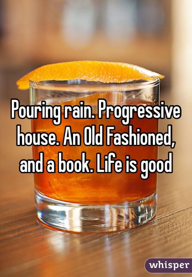 Pouring rain. Progressive house. An Old Fashioned, and a book. Life is good