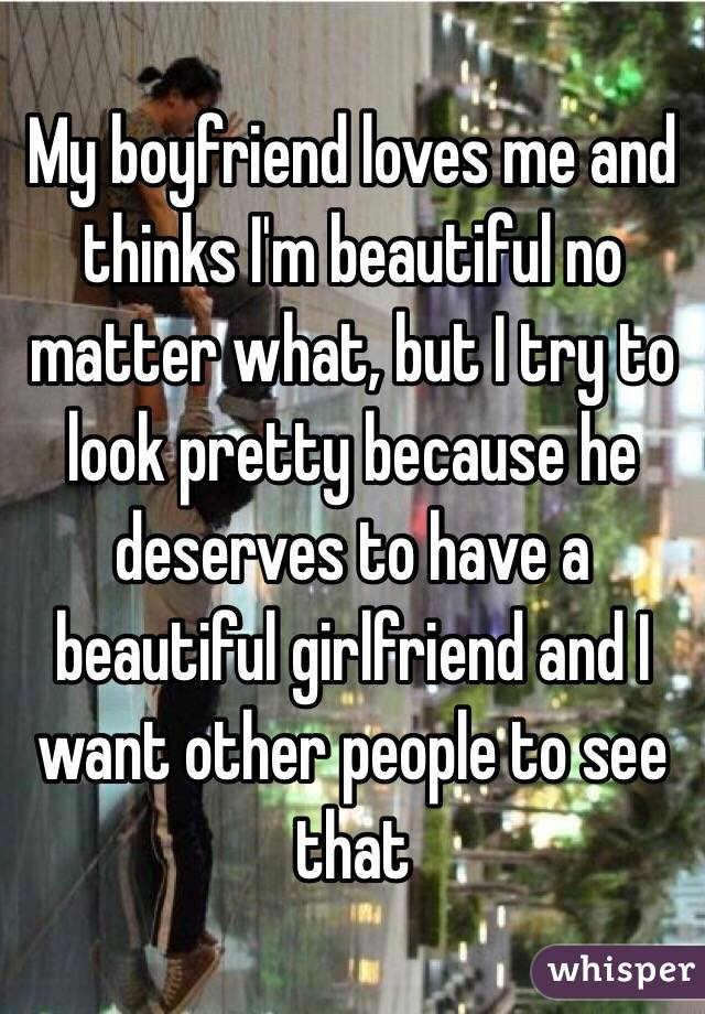 My boyfriend loves me and thinks I'm beautiful no matter what, but I try to look pretty because he deserves to have a beautiful girlfriend and I want other people to see that
