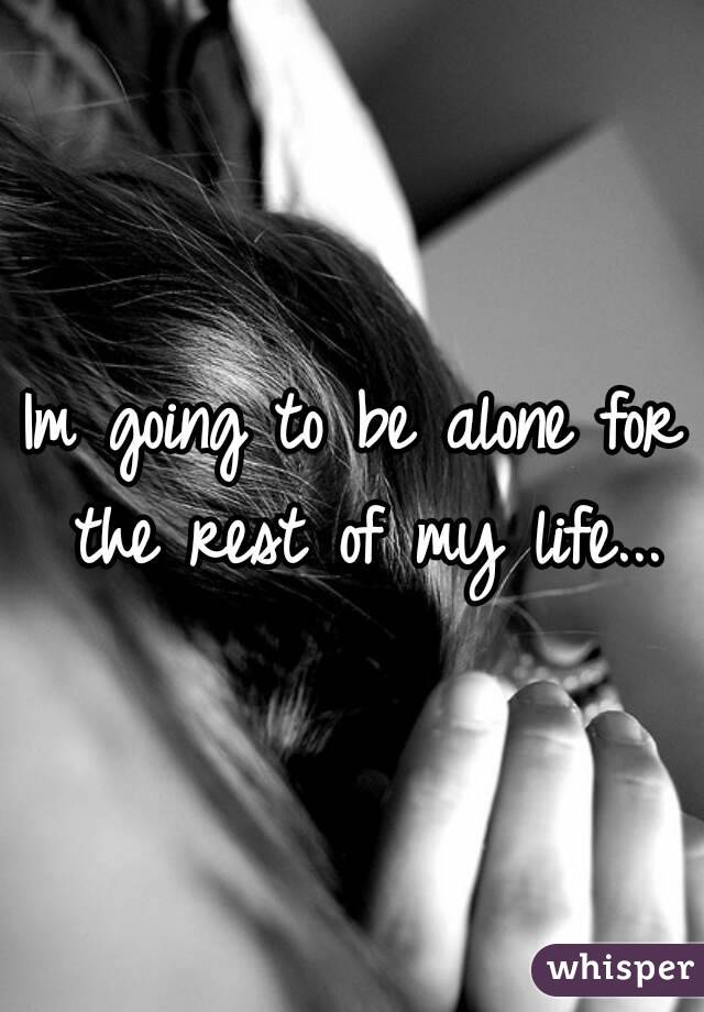 Im going to be alone for the rest of my life...
