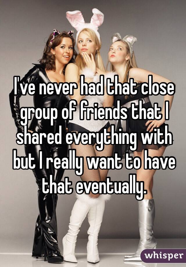 I've never had that close group of friends that I shared everything with but I really want to have that eventually.