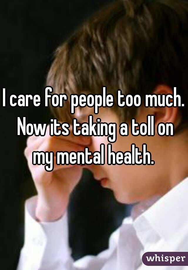 I care for people too much. Now its taking a toll on my mental health.